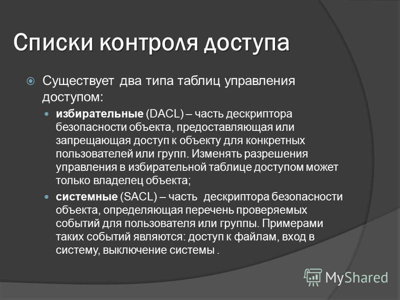 Списки контроля доступа Существует два типа таблиц управления доступом: избирательные (DACL) – часть дескриптора безопасности объекта, предоставляющая или запрещающая доступ к объекту для конкретных пользователей или групп. Изменять разрешения управл