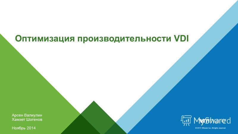 © 2014 VMware Inc. All rights reserved. Оптимизация производительности VDI Арсен Валиулин Хамзет Шогенов Ноябрь 2014