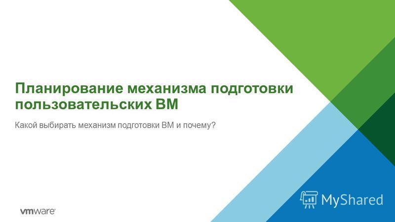 Планирование механизма подготовки пользовательских ВМ Какой выбирать механизм подготовки ВМ и почему?