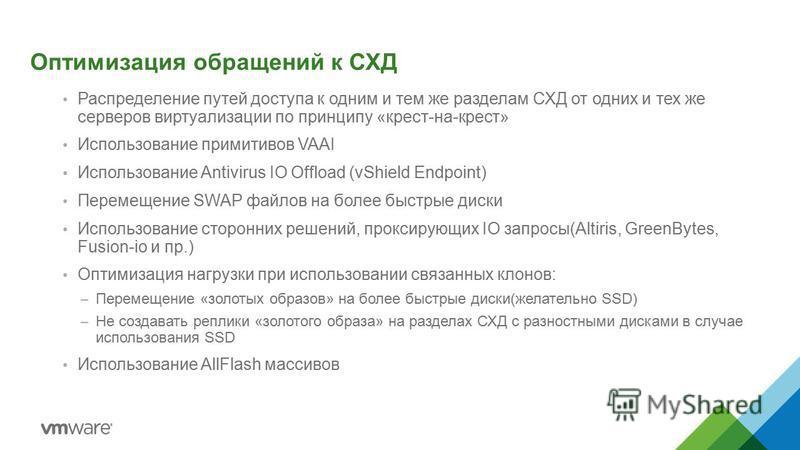 Оптимизация обращений к СХД Распределение путей доступа к одним и тем же разделам СХД от одних и тех же серверов виртуализации по принципу «крест-на-крест» Использование примитивов VAAI Использование Antivirus IO Offload (vShield Endpoint) Перемещени