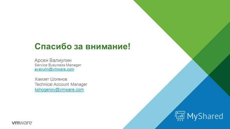 Спасибо за внимание! Арсен Валиулин Service Busyness Manager avaliulin@vmware.com Хамзет Шогенов Technical Account Manager kshogenov@vmware.com