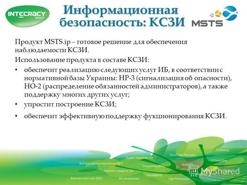 Информационная безопасность: КСЗИ Продукт MSTS.ip – готовое решение для обеспечения наблюдаемости КСЗИ. Использование продукта в составе КСЗИ: обеспечит реализацию следующих услуг ИБ, в соответствии с нормативной базы Украины: НР-3 (сигнализация об о