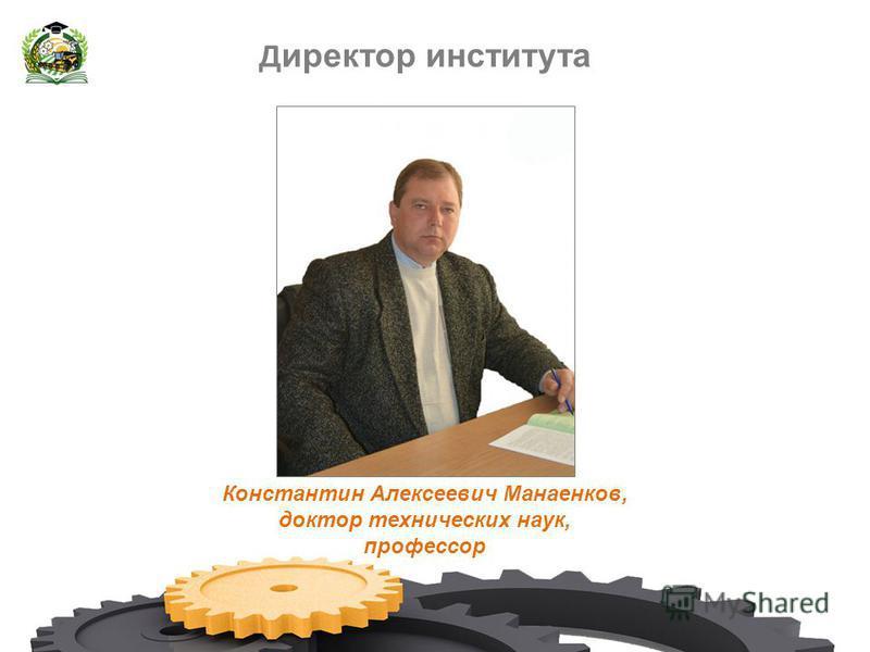 Д иректор института Константин Алексеевич Манаенков, доктор технических наук, профессор