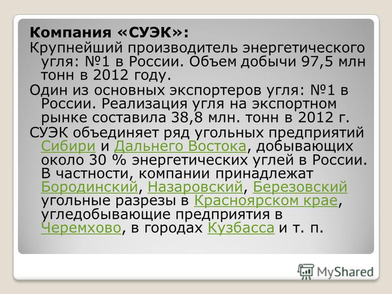 Компания «СУЭК»: Крупнейший производитель энергетического угля: 1 в России. Объем добычи 97,5 млн тонн в 2012 году. Один из основных экспортеров угля: 1 в России. Реализация угля на экспортном рынке составила 38,8 млн. тонн в 2012 г. СУЭК объединяет