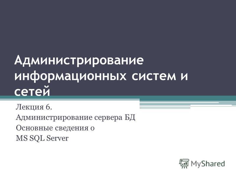 Администрирование информационных систем и сетей Лекция 6. Администрирование сервера БД Основные сведения о MS SQL Server