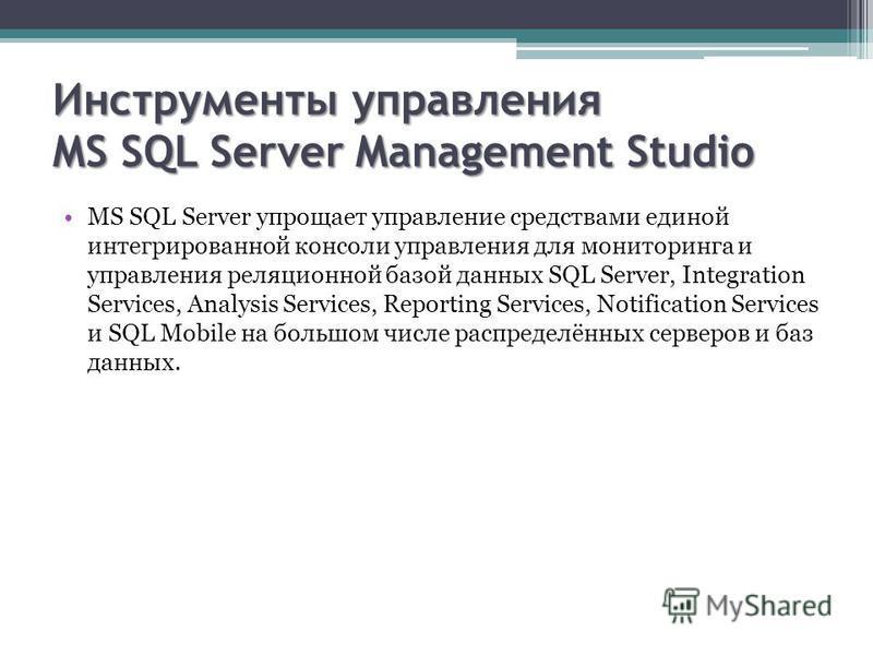 Инструменты управления MS SQL Server Management Studio MS SQL Server упрощает управление средствами единой интегрированной консоли управления для мониторинга и управления реляционной базой данных SQL Server, Integration Services, Analysis Services, R