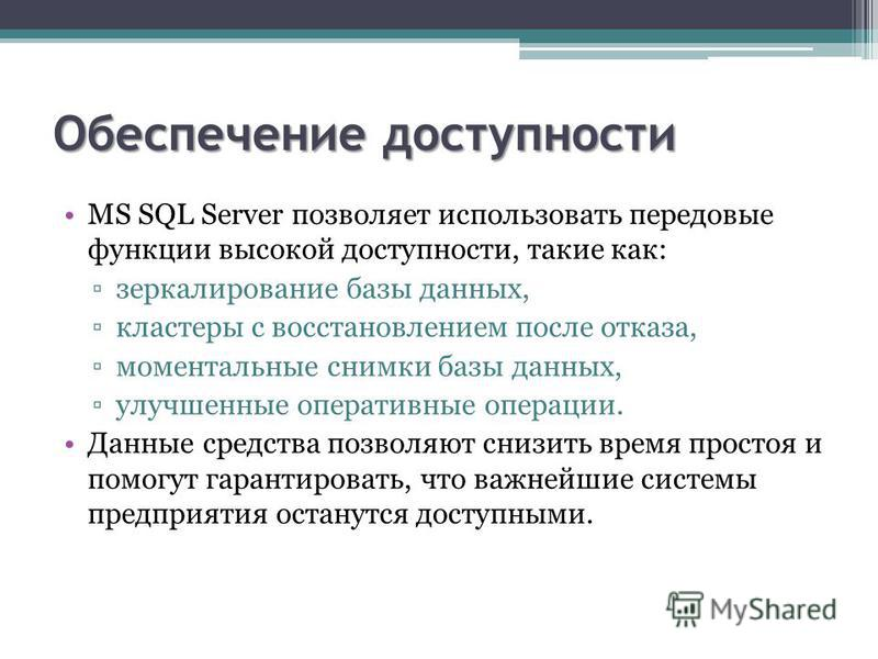 Обеспечение доступности MS SQL Server позволяет использовать передовые функции высокой доступности, такие как: зеркалирование базы данных, кластеры с восстановлением после отказа, моментальные снимки базы данных, улучшенные оперативные операции. Данн
