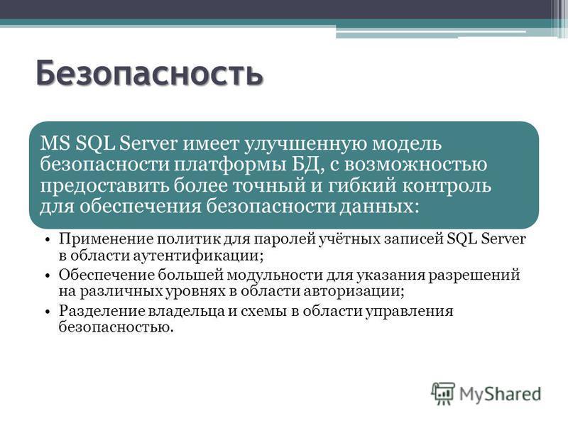 Безопасность MS SQL Server имеет улучшенную модель безопасности платформы БД, с возможностью предоставить более точный и гибкий контроль для обеспечения безопасности данных: Применение политик для паролей учётных записей SQL Server в области аутентиф