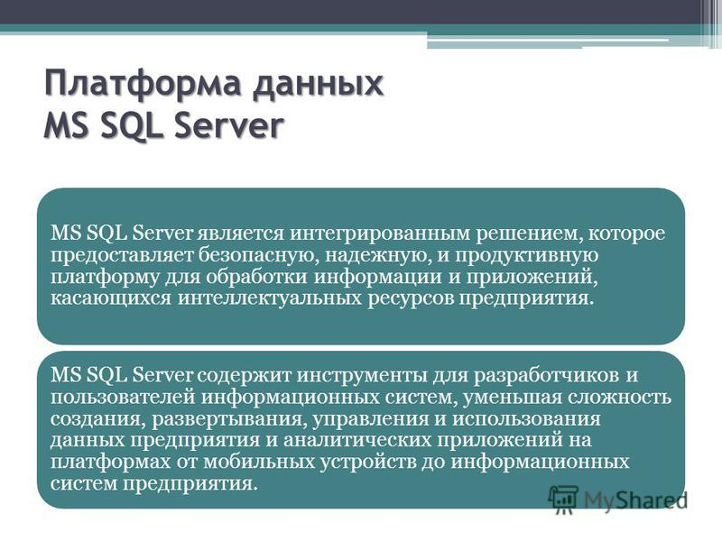 Платформа данных MS SQL Server MS SQL Server является интегрированным решением, которое предоставляет безопасную, надежную, и продуктивную платформу для обработки информации и приложений, касающихся интеллектуальных ресурсов предприятия. MS SQL Serve