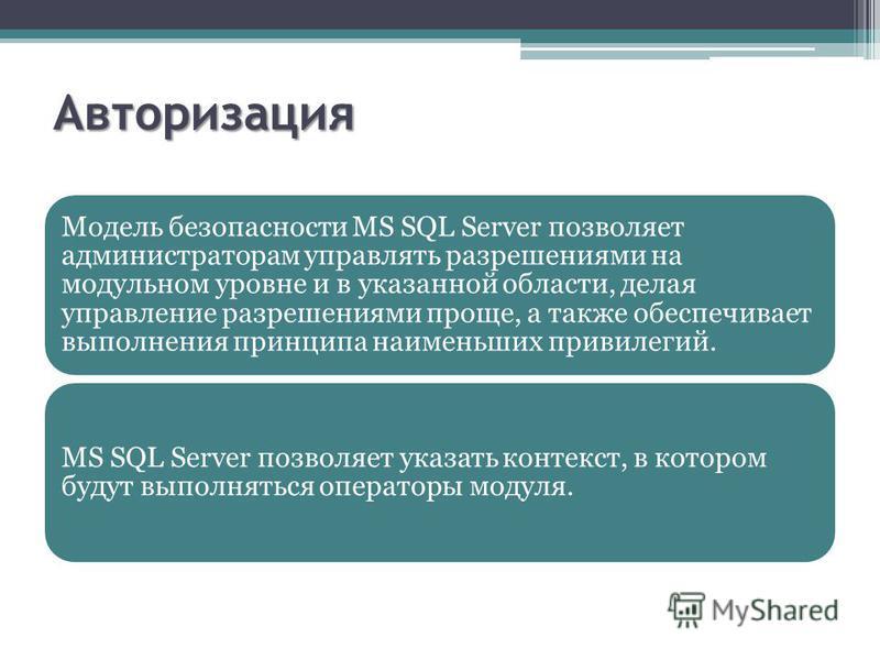 Авторизация Модель безопасности MS SQL Server позволяет администраторам управлять разрешениями на модульном уровне и в указанной области, делая управление разрешениями проще, а также обеспечивает выполнения принципа наименьших привилегий. MS SQL Serv