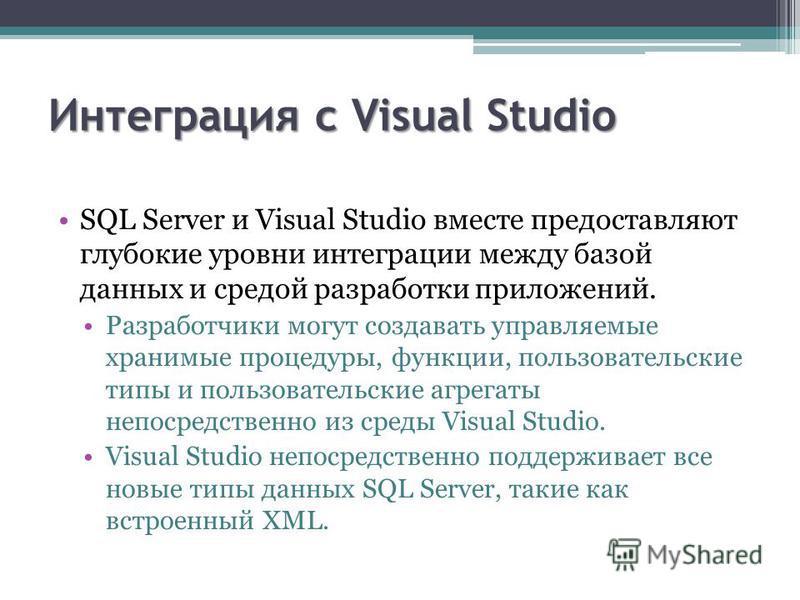 Интеграция с Visual Studio SQL Server и Visual Studio вместе предоставляют глубокие уровни интеграции между базой данных и средой разработки приложений. Разработчики могут создавать управляемые хранимые процедуры, функции, пользовательские типы и пол