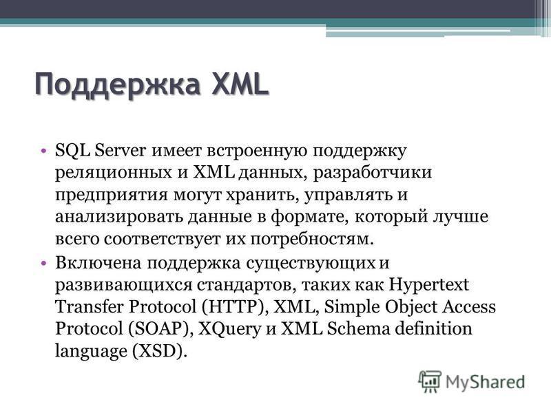 Поддержка XML SQL Server имеет встроенную поддержку реляционных и XML данных, разработчики предприятия могут хранить, управлять и анализировать данные в формате, который лучше всего соответствует их потребностям. Включена поддержка существующих и раз