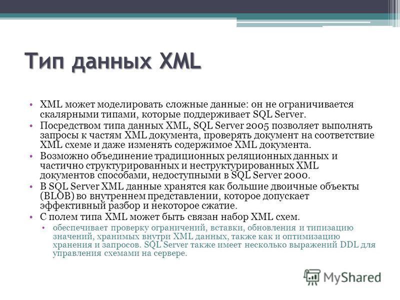 Тип данных XML XML может моделировать сложные данные: он не ограничивается скалярными типами, которые поддерживает SQL Server. Посредством типа данных XML, SQL Server 2005 позволяет выполнять запросы к частям XML документа, проверять документ на соот