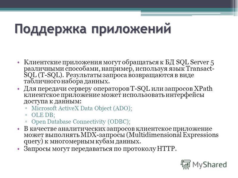 Поддержка приложений Клиентские приложения могут обращаться к БД SQL Server 5 различными способами, например, используя язык Transact- SQL (T-SQL). Результаты запроса возвращаются в виде табличного набора данных. Для передачи серверу операторов T-SQL