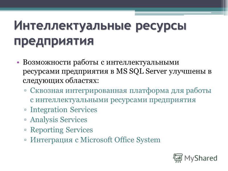 Интеллектуальные ресурсы предприятия Возможности работы с интеллектуальными ресурсами предприятия в MS SQL Server улучшены в следующих областях: Сквозная интегрированная платформа для работы с интеллектуальными ресурсами предприятия Integration Servi