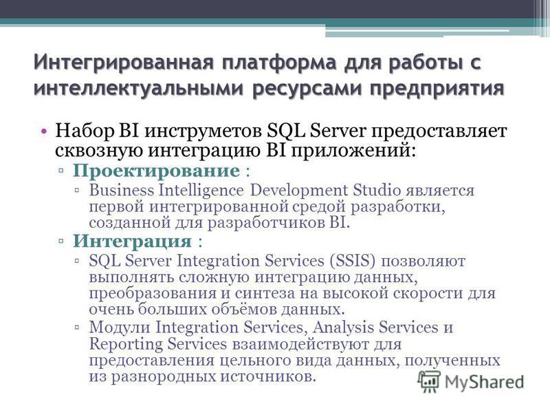 Интегрированная платформа для работы с интеллектуальными ресурсами предприятия Набор BI инструметов SQL Server предоставляет сквозную интеграцию BI приложений: Проектирование : Business Intelligence Development Studio является первой интегрированной