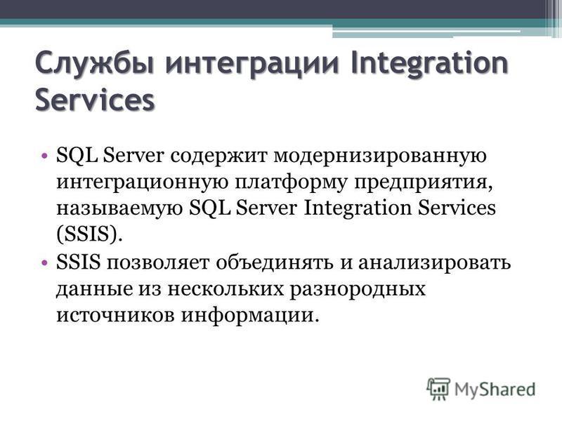 Службы интеграции Integration Services SQL Server содержит модернизированную интеграционную платформу предприятия, называемую SQL Server Integration Services (SSIS). SSIS позволяет объединять и анализировать данные из нескольких разнородных источнико