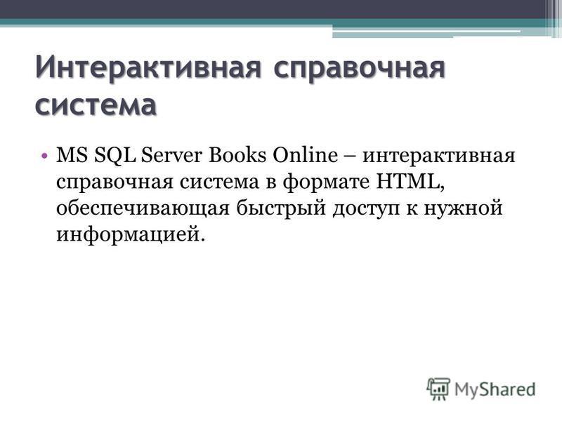 Интерактивная справочная система MS SQL Server Books Online – интерактивная справочная система в формате HTML, обеспечивающая быстрый доступ к нужной информацией.