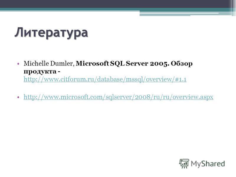Литература Michelle Dumler, Microsoft SQL Server 2005. Обзор продукта - http://www.citforum.ru/database/mssql/overview/#1.1 http://www.citforum.ru/database/mssql/overview/#1.1 http://www.microsoft.com/sqlserver/2008/ru/ru/overview.aspx