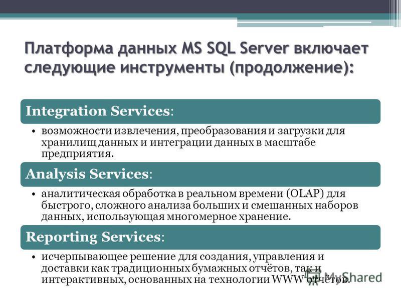 Платформа данных MS SQL Server включает следующие инструменты (продолжение): Integration Services: возможности извлечения, преобразования и загрузки для хранилищ данных и интеграции данных в масштабе предприятия. Analysis Services: аналитическая обра