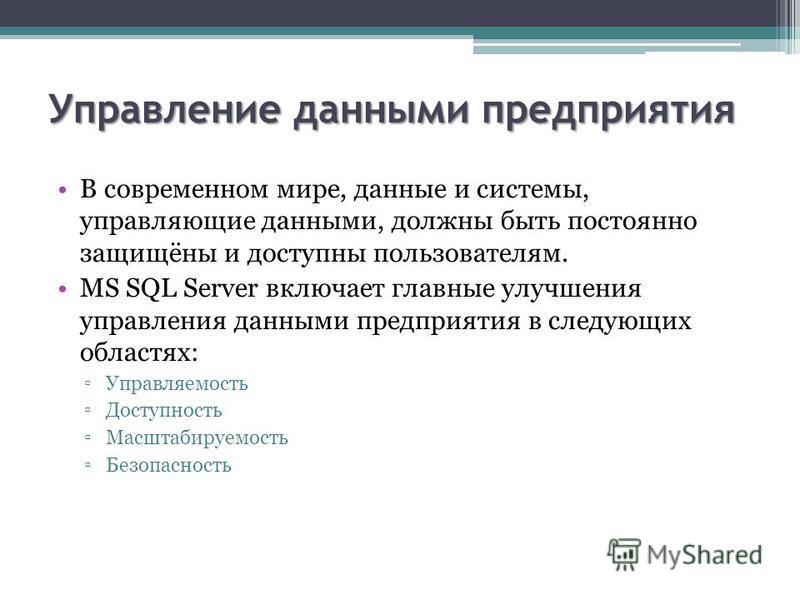 Управление данными предприятия В современном мире, данные и системы, управляющие данными, должны быть постоянно защищёны и доступны пользователям. MS SQL Server включает главные улучшения управления данными предприятия в следующих областях: Управляем