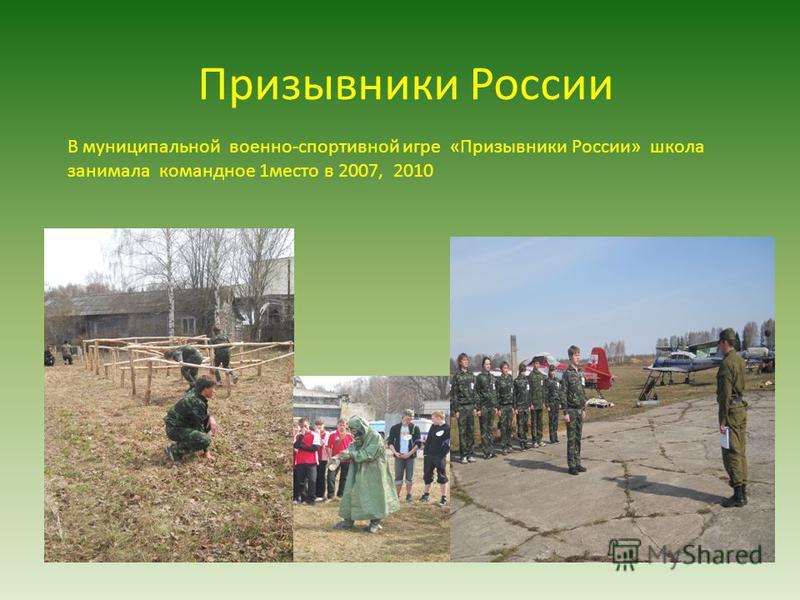 Призывники России В муниципальной военно-спортивной игре «Призывники России» школа занимала командное 1 место в 2007, 2010