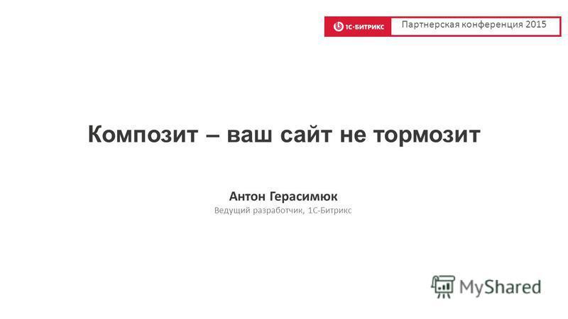 Композит – ваш сайт не тормозит Антон Герасимюк Ведущий разработчик, 1C-Битрикс Партнерская конференция 2015