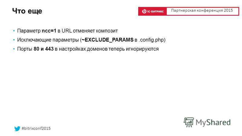 Что еще Параметр ncc=1 в URL отменяет композит Исключающие параметры (~EXCLUDE_PARAMS в.config.php) Порты 80 и 443 в настройках доменов теперь игнорируются Партнерская конференция 2015 #bitrixconf2015