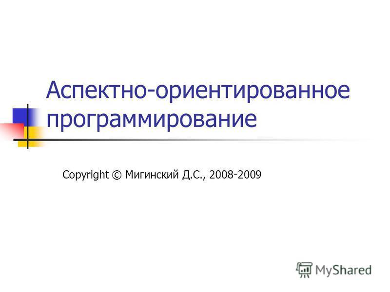 Аспектно-ориентированное программирование Copyright © Мигинский Д.С., 2008-2009