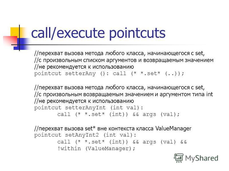 call/execute pointcuts //перехват вызова метода любого класса, начинающегося с set, //с произвольным списком аргументов и возвращаемым значением //не рекомендуется к использованию pointcut setterAny (): call (* *.set* (..)); //перехват вызова метода
