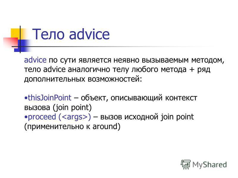 Тело advice advice по сути является неявно вызываемым методом, тело advice аналогично телу любого метода + ряд дополнительных возможностей: thisJoinPoint – объект, описывающий контекст вызова (join point) proceed ( ) – вызов исходной join point (прим