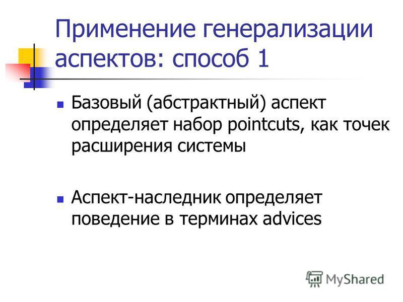 Применение генерализации аспектов: способ 1 Базовый (абстрактный) аспект определяет набор pointcuts, как точек расширения системы Аспект-наследник определяет поведение в терминах advices