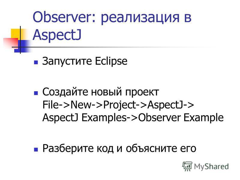 Observer: реализация в AspectJ Запустите Eclipse Создайте новый проект File->New->Project->AspectJ-> AspectJ Examples->Observer Example Разберите код и объясните его