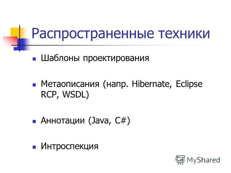 Распространенные техники Шаблоны проектирования Метаописания (напр. Hibernate, Eclipse RCP, WSDL) Аннотации (Java, C#) Интроспекция