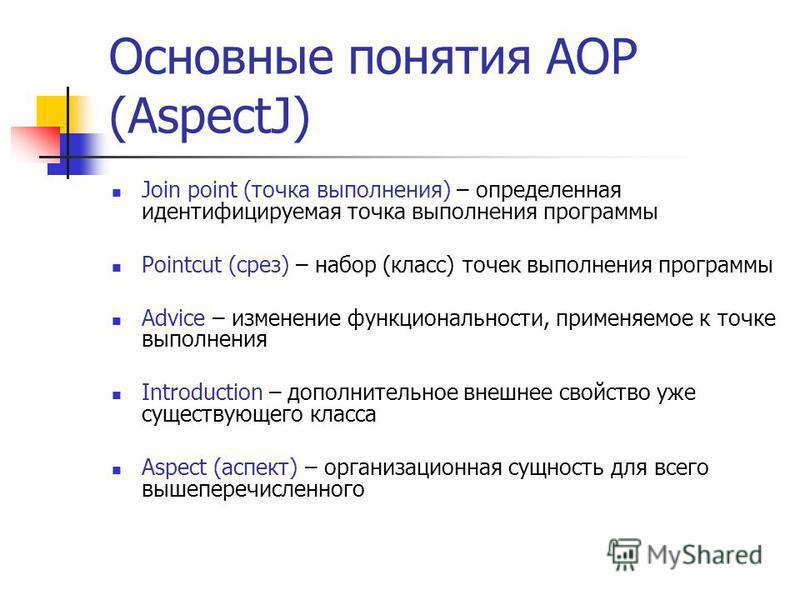 Основные понятия AOP (AspectJ) Join point (точка выполнения) – определенная идентифицируемая точка выполнения программы Pointcut (срез) – набор (класс) точек выполнения программы Advice – изменение функциональности, применяемое к точке выполнения Int