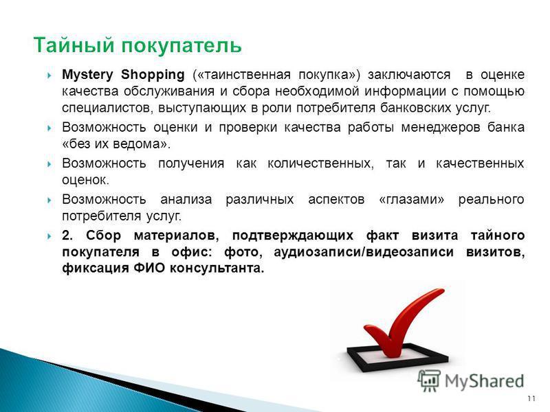 Mystery Shopping («таинственная покупка») заключаются в оценке качества обслуживания и сбора необходимой информации с помощью специалистов, выступающих в роли потребителя банковских услуг. Возможность оценки и проверки качества работы менеджеров банк