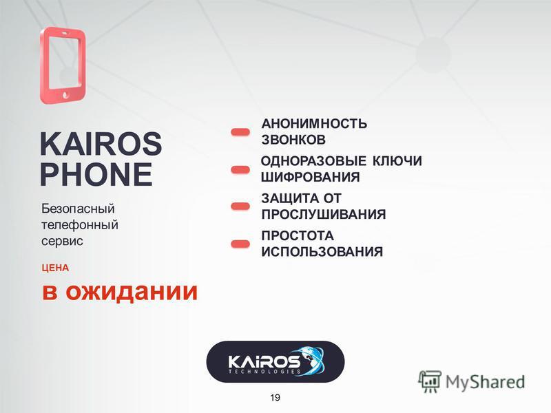 KAIROS PHONE 19 Безопасный телефонный сервис АНОНИМНОСТЬ ЗВОНКОВ ЗАЩИТА ОТ ПРОСЛУШИВАНИЯ ОДНОРАЗОВЫЕ КЛЮЧИ ШИФРОВАНИЯ ПРОСТОТА ИСПОЛЬЗОВАНИЯ ЦЕНА в ожидании