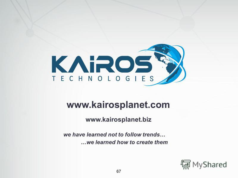 67 www.kairosplanet.com we have learned not to follow trends… …we learned how to create them www.kairosplanet.biz