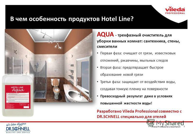 Vileda Professional presentation 7 AQUA - трехфазный очиститель для уборки ванных комнат: сантехника, стены, смесители Первая фаза: очищает от грязи, известковых отложений, ржавчины, мыльных следов Вторая фаза: предотвращает быстрое образование новой