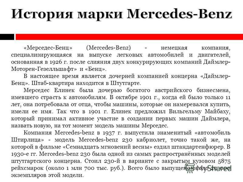 «Мерседес-Бенц» (Mercedes-Benz) - немецкая компания, специализирующаяся на выпуске легковых автомобилей и двигателей, основанная в 1926 г. после слияния двух конкурирующих компаний Даймлер- Моторен-Гезелльшафт» и «Бенц». В настоящее время является до