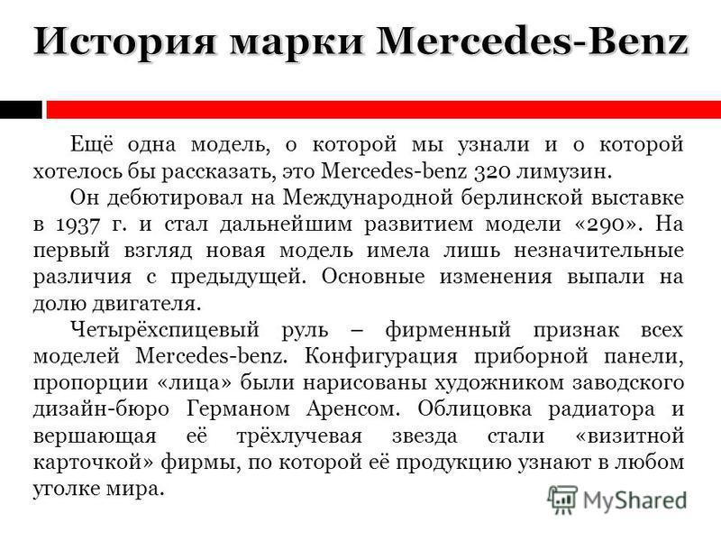 Ещё одна модель, о которой мы узнали и о которой хотелось бы рассказать, это Mercedes-benz 320 лимузин. Он дебютировал на Международной берлинской выставке в 1937 г. и стал дальнейшим развитием модели «290». На первый взгляд новая модель имела лишь н