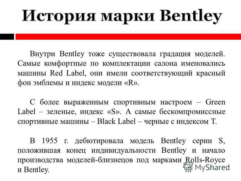 Внутри Bentley тоже существовала градация моделей. Самые комфортные по комплектации салона именовались машины Red Label, они имели соответствующий красный фон эмблемы и индекс модели «R». С более выраженным спортивным настроем – Green Label – зеленые
