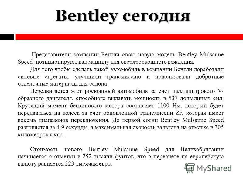 Представители компании Бентли свою новую модель Bentley Mulsanne Speed позиционируют как машину для сверх роскошного вождения. Для того чтобы сделать такой автомобиль в компании Бентли доработали силовые агрегаты, улучшили трансмиссию и использовали