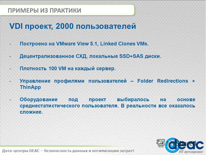 ПРИМЕРЫ ИЗ ПРАКТИКИ Дата-центры DEAC – безопасность данных и оптимизации затрат! VDI проект, 2000 пользователей -Построено на VMware View 5.1, Linked Clones VMs. -Децентрализованное СХД, локальные SSD+SAS диски. -Плотность 100 VM на каждый сервер. -У