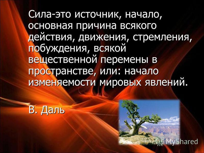Сила-это источник, начало, основная причина всякого действия, движения, стремления, побуждения, всякой вещественной перемены в пространстве, или: начало изменяемости мировых явлений. В. Даль