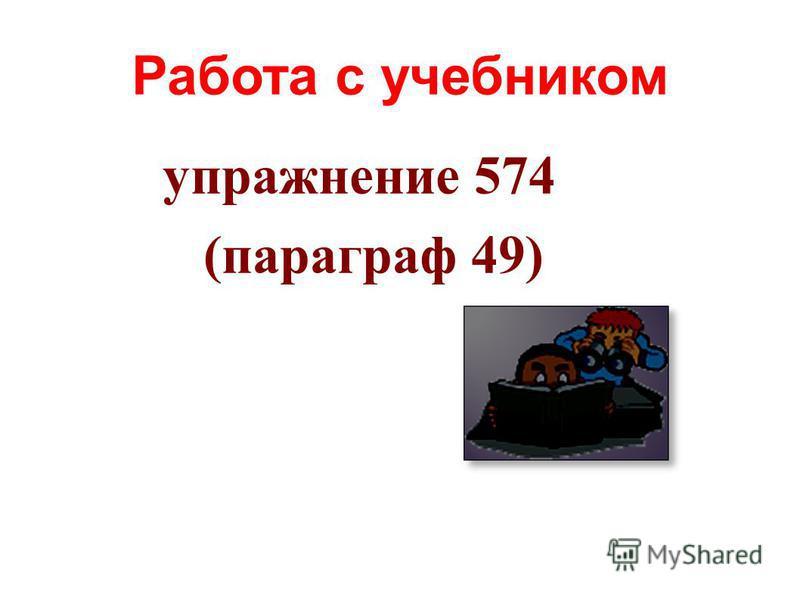 Работа с учебником упражнение 574 (параграф 49)