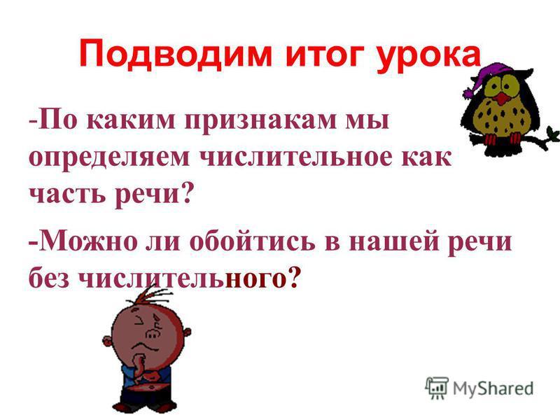 Подводим итог урока -По каким признакам мы определяем числительное как часть речи? -Можно ли обойтись в нашей речи без числительного?