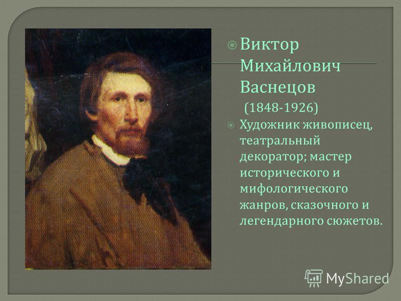 Виктор Михайлович Васнецов (1848-1926) Художник живописец, театральный декоратор ; мастер исторического и мифологического жанров, сказочного и легендарного сюжетов.