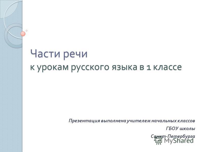 Части речи к урокам русского языка в 1 классе Презентация выполнена учителем начальных классов ГБОУ школы Санкт - Петербурга