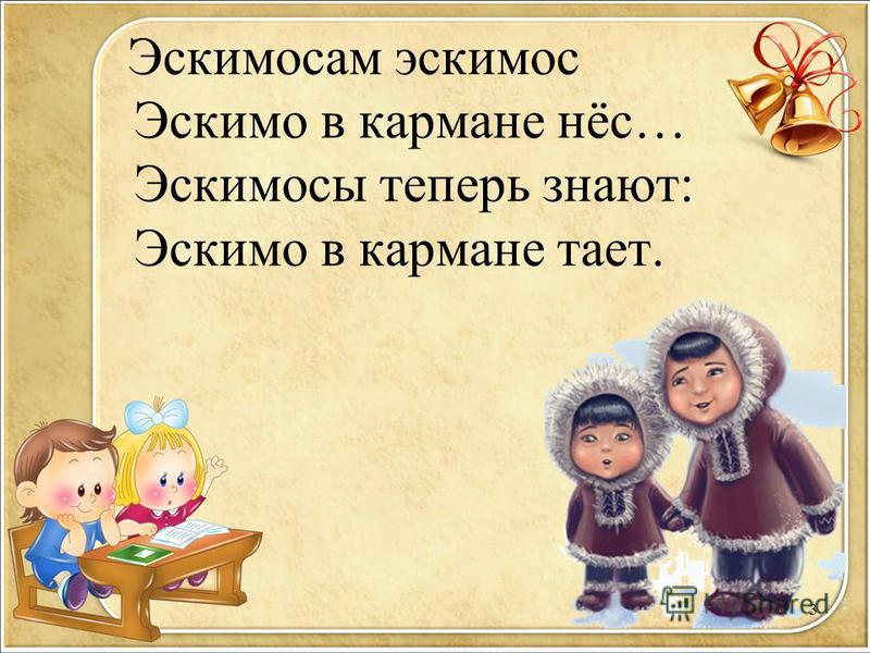 Эскимосам эскимос Эскимо в кармане нёс… Эскимосы теперь знают: Эскимо в кармане тает. 3